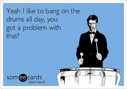 Yeah I like to bang on the drums all day, you got a problem with that?