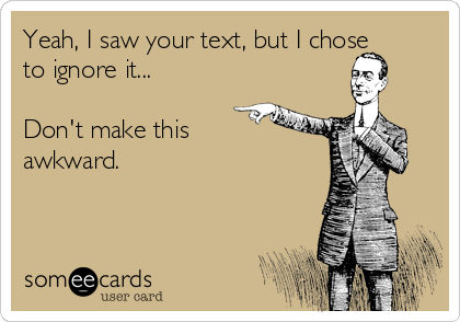 Yeah, I saw your text, but I chose to ignore it...  Don't make this awkward.