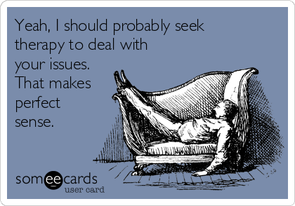 Yeah, I should probably seek therapy to deal with your issues. That makes perfect sense.