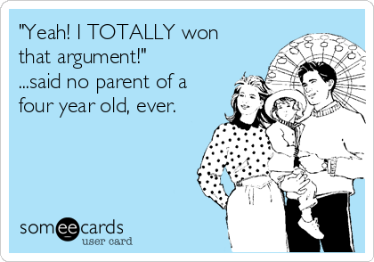 """""""Yeah! I TOTALLY won that argument!""""  ...said no parent of a four year old, ever."""