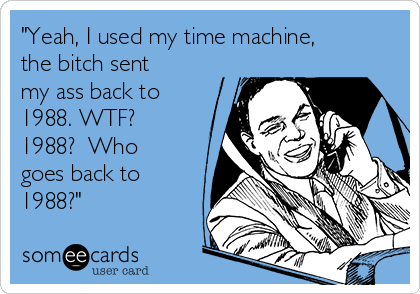 """""""Yeah, I used my time machine, the bitch sent my ass back to 1988. WTF? 1988?  Who goes back to 1988?"""""""