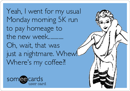 Yeah, I went for my usual Monday morning 5K run to pay homeage to the new week............ Oh, wait, that was just a nightmare. Whew! Where's my coffee?!