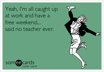 Yeah, I'm all caught up at work and have a free weekend.... said no teacher ever.