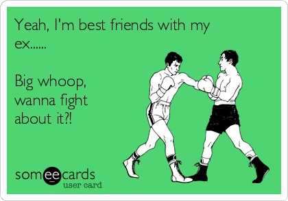 Yeah, I'm best friends with my ex......  Big whoop, wanna fight about it?!
