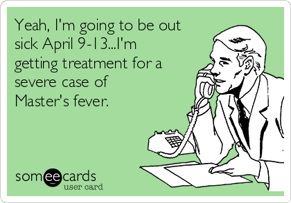 Yeah, I'm going to be out sick April 9-13...I'm getting treatment for a severe case of Master's fever.