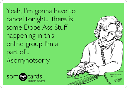 Yeah, I'm gonna have to cancel tonight... there is some Dope Ass Stuff happening in this online group I'm a part of... #sorrynotsorry