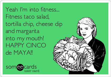 Yeah I'm into fitness... Fitness taco salad, tortilla chip, cheese dip and margarita into my mouth! HAPPY CINCO de MAYA!!