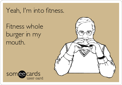 Yeah, I'm into fitness.  Fitness whole burger in my mouth.