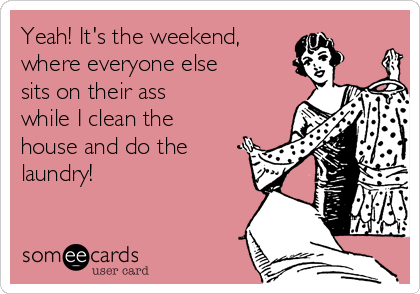 Yeah! It's the weekend, where everyone else sits on their ass while I clean the house and do the  laundry!