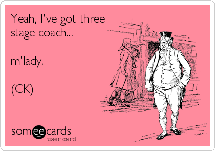 Yeah, I've got three stage coach...  m'lady.  (CK)