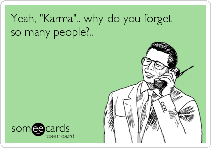 "Yeah, ""Karma"".. why do you forget so many people?.."