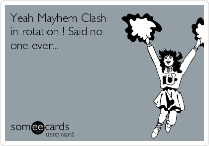 Yeah Mayhem Clash in rotation ! Said no one ever...
