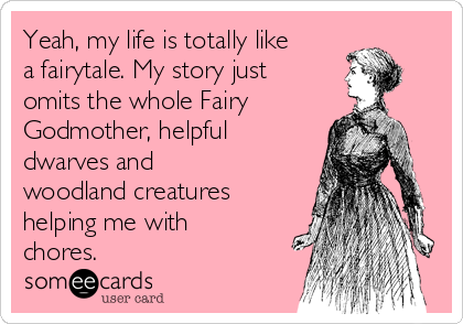 Yeah, my life is totally like a fairytale. My story just omits the whole Fairy Godmother, helpful dwarves and woodland creatures helping me with chores.