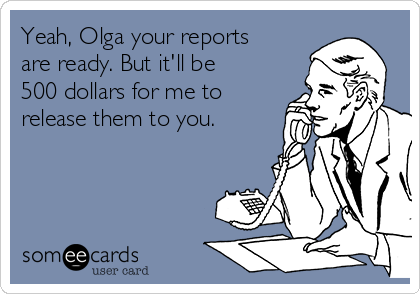 Yeah, Olga your reports are ready. But it'll be 500 dollars for me to release them to you.