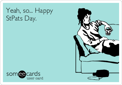 Yeah, so... Happy StPats Day.
