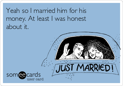Yeah so I married him for his money. At least I was honest about it.