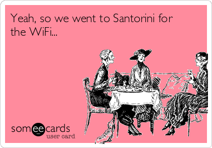 Yeah, so we went to Santorini for the WiFi...
