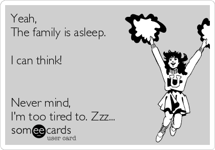 Yeah,  The family is asleep.   I can think!    Never mind,  I'm too tired to. Zzz...