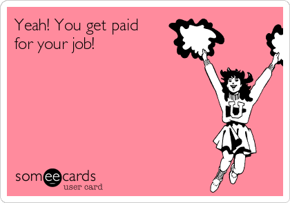 Yeah! You get paid for your job!