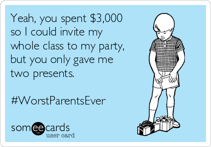 Yeah, you spent $3,000 so I could invite my whole class to my party, but you only gave me two presents.  #WorstParentsEver