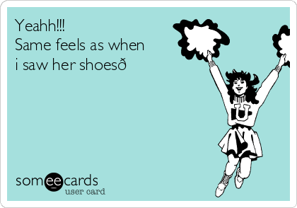 Yeahh!!! Same feels as when i saw her shoes