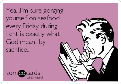 Yea...I'm sure gorging yourself on seafood every Friday during Lent is exactly what God meant by sacrifice...