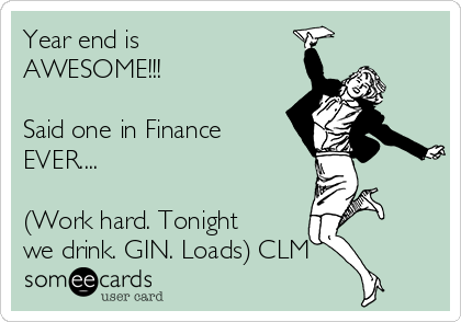 Year end is AWESOME!!!  Said one in Finance EVER....  (Work hard. Tonight we drink. GIN. Loads) CLM
