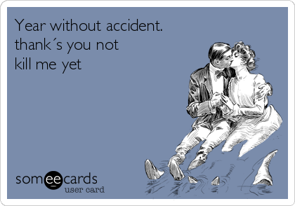 Year without accident. thank´s you not kill me yet