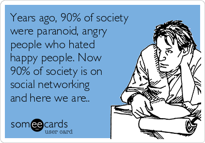 Years ago, 90% of society were paranoid, angry people who hated happy people. Now 90% of society is on social networking and here we are..