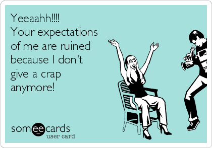 Yeeaahh!!!! Your expectations of me are ruined  because I don't give a crap anymore!