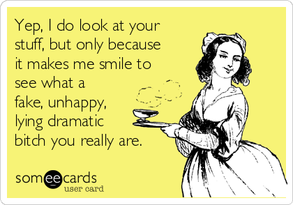 Yep, I do look at your stuff, but only because it makes me smile to see what a fake, unhappy, lying dramatic bitch you really are.