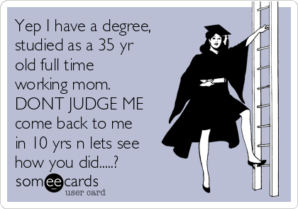 Yep I Have A Degree, Studied As A 35 Yr Old Full Time Working Mom ...