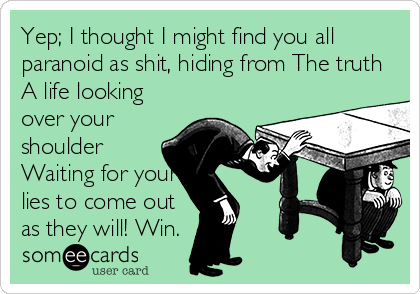 Yep; I thought I might find you all paranoid as shit, hiding from The truth A life looking over your shoulder Waiting for your lies to come out as they will! Win.