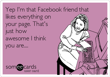 Yep I'm that Facebook friend that likes everything on your page. That's just how awesome I think you are....