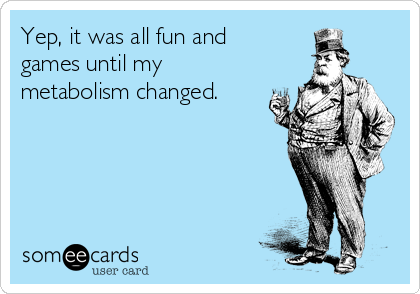 Yep, it was all fun and  games until my metabolism changed.
