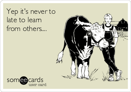 Yep it's never to late to learn from others....