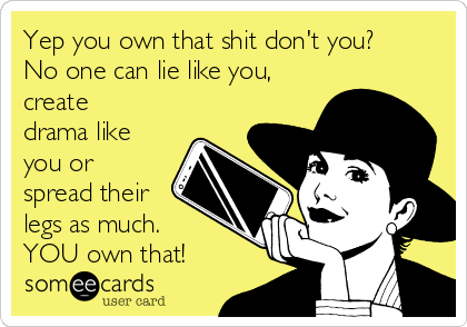 Yep you own that shit don't you? No one can lie like you, create drama like you or spread their legs as much. YOU own that!