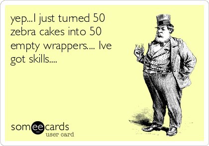 yep...I just turned 50 zebra cakes into 50 empty wrappers.... Ive got skills....