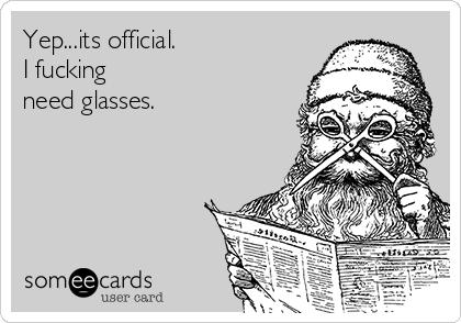 Yep...its official. I fucking need glasses.