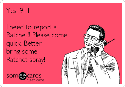 Yes, 911  I need to report a Ratchet!! Please come quick. Better bring some Ratchet spray!