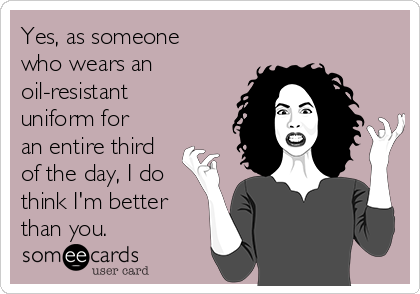 Yes, as someone who wears an oil-resistant uniform for an entire third of the day, I do think I'm better than you.