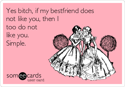Yes bitch, if my bestfriend does not like you, then I too do not like you. Simple.