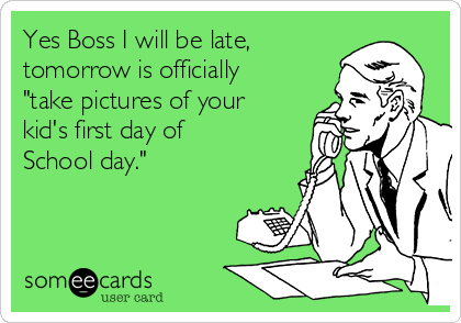 """Yes Boss I will be late, tomorrow is officially """"take pictures of your kid's first day of School day."""""""