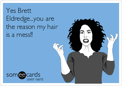 Yes Brett Eldredge...you are the reason my hair is a mess!!