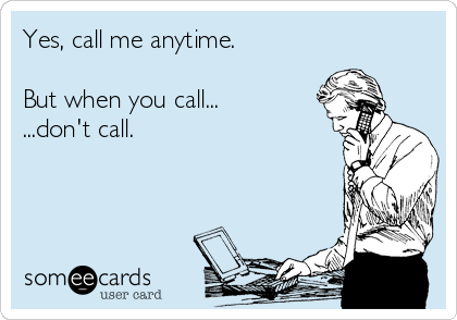 Yes, call me anytime.  But when you call... ...don't call.