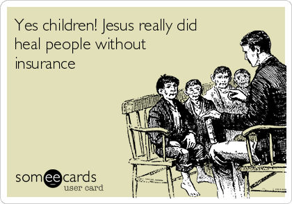 Yes children! Jesus really did heal people without insurance