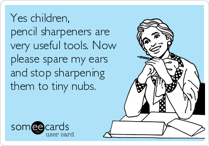 Yes children,  pencil sharpeners are very useful tools. Now please spare my ears and stop sharpening them to tiny nubs.