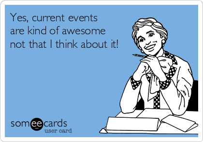 Yes, current events are kind of awesome not that I think about it!