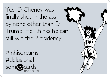 Yes, D Cheney was finally shot in the ass by none other than D Trump! He  thinks he can still win the Presidency.!!     #inhisdreams #delusional