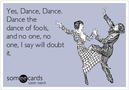 Yes, Dance, Dance. Dance the dance of fools, and no one, no one, I say will doubt it.